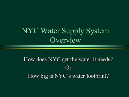 NYC Water Supply System Overview How does NYC get the water it needs? Or How big is NYC's water footprint? How does NYC get the water it needs? Or How.