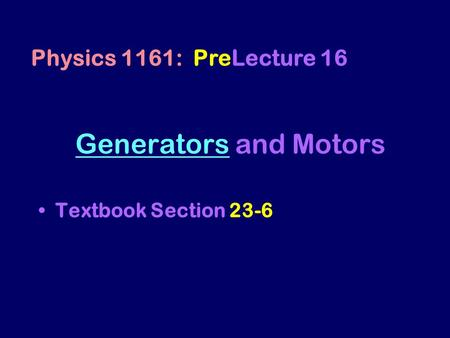 GeneratorsGenerators and Motors Textbook Section 23-6 Physics 1161: PreLecture 16.