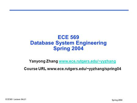 Spring 2004 ECE569 Lecture 04-2.1 ECE 569 Database System Engineering Spring 2004 Yanyong Zhang www.ece.rutgers.edu/~yyzhangwww.ece.rutgers.edu/~yyzhang.