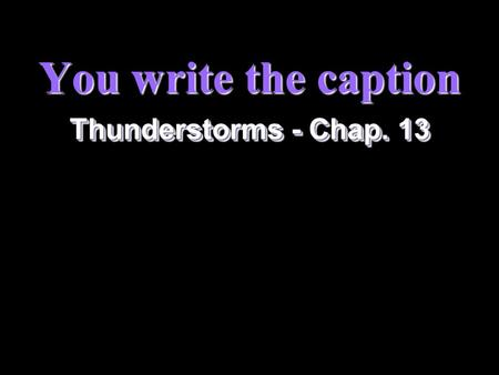 You write the caption Thunderstorms - Chap. 13 2 Instructions §Write a two-sentence caption for each of the following. The first sentence has been started.
