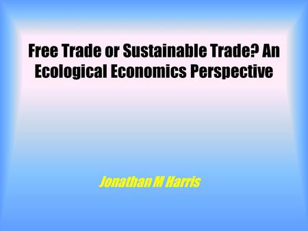 Free Trade or Sustainable Trade? An Ecological Economics Perspective Jonathan M Harris.