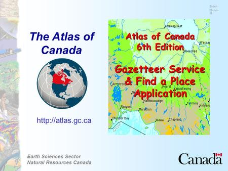 Earth Sciences Sector Natural Resources Canada Slide 1 28-Jun-15  Atlas of Canada 6th Edition Gazetteer Service & Find a Place Application.