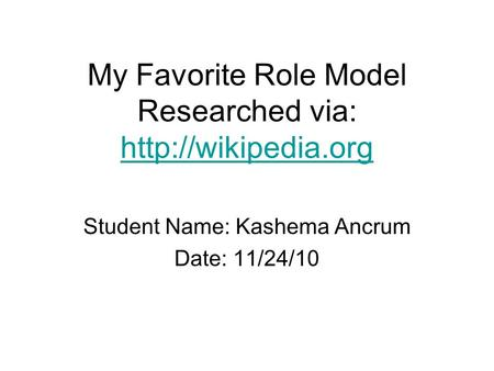 My Favorite Role Model Researched via:   Student Name: Kashema Ancrum Date: 11/24/10.