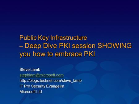 Public Key Infrastructure – Deep Dive PKI session SHOWING you how to embrace PKI Steve Lamb