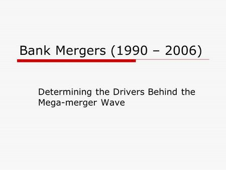 Bank Mergers (1990 – 2006) Determining the Drivers Behind the Mega-merger Wave.