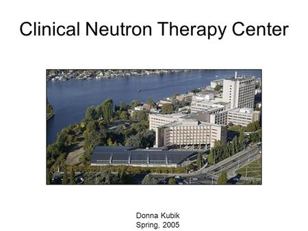 Clinical Neutron Therapy Center Donna Kubik Spring, 2005.