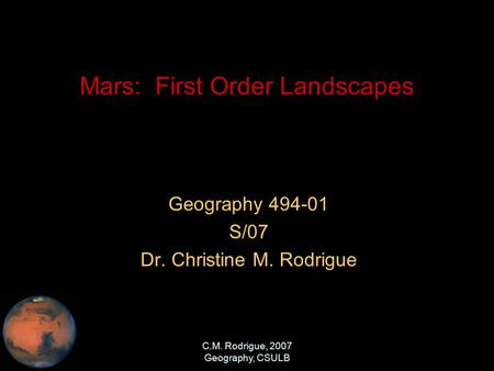 C.M. Rodrigue, 2007 Geography, CSULB Mars: First Order Landscapes Geography 494-01 S/07 Dr. Christine M. Rodrigue.