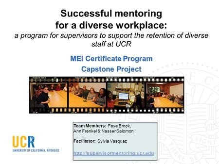 Successful mentoring for a diverse workplace: a program for supervisors to support the retention of diverse staff at UCR MEI Certificate Program Capstone.