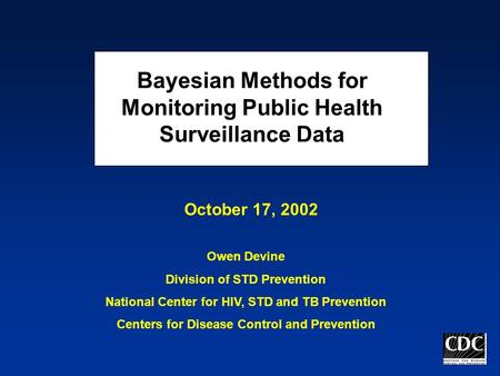Bayesian Methods for Monitoring Public Health Surveillance Data Owen Devine Division of STD Prevention National Center for HIV, STD and TB Prevention Centers.
