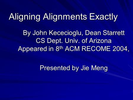Aligning Alignments Exactly By John Kececioglu, Dean Starrett CS Dept. Univ. of Arizona Appeared in 8 th ACM RECOME 2004, Presented by Jie Meng.