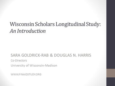 Wisconsin Scholars Longitudinal Study: An Introduction SARA GOLDRICK-RAB & DOUGLAS N. HARRIS Co-Directors University of Wisconsin-Madison WWW.FINAIDSTUDY.ORG.