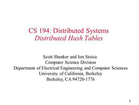 1 CS 194: Distributed Systems Distributed Hash Tables Scott Shenker and Ion Stoica Computer Science Division Department of Electrical Engineering and Computer.