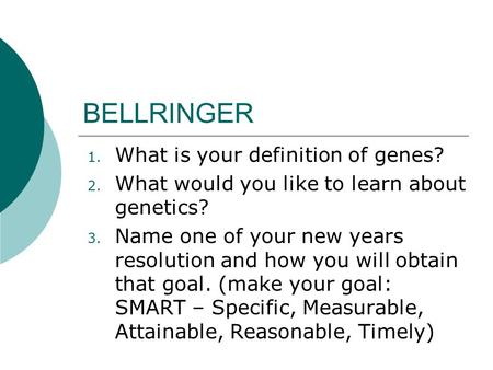 BELLRINGER 1. What is your definition of genes? 2. What would you like to learn about genetics? 3. Name one of your new years resolution and how you will.