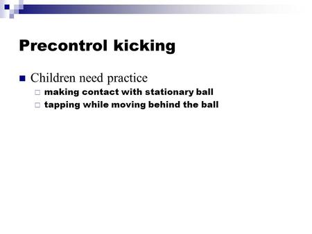 Precontrol kicking Children need practice  making contact with stationary ball  tapping while moving behind the ball.