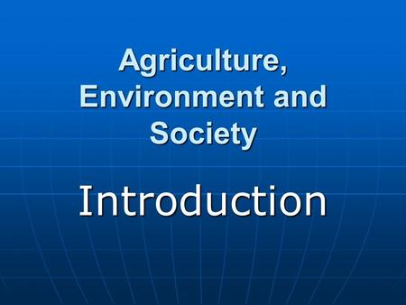 Agriculture, Environment and Society Introduction.