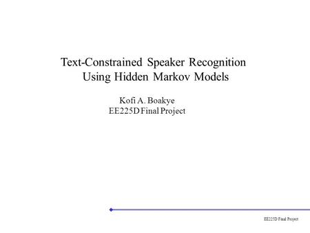 EE225D Final Project Text-Constrained Speaker Recognition Using Hidden Markov Models Kofi A. Boakye EE225D Final Project.