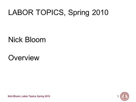 Nick Bloom, Labor Topics, Spring 2010 1 LABOR TOPICS, Spring 2010 Nick Bloom Overview.