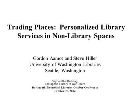 Trading Places: Personalized Library Services in Non-Library Spaces Gordon Aamot and Steve Hiller University of Washington Libraries Seattle, Washington.