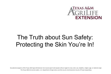 The Truth about Sun Safety: Protecting the Skin You're In! Educational programs of the Texas A&M AgriLife Extension Service are open to all people without.