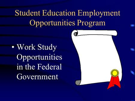 Student Education Employment Opportunities Program Work Study Opportunities in the Federal Government.