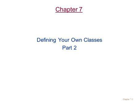 Chapter 7- 1 Chapter 7 Defining Your Own Classes Part 2.