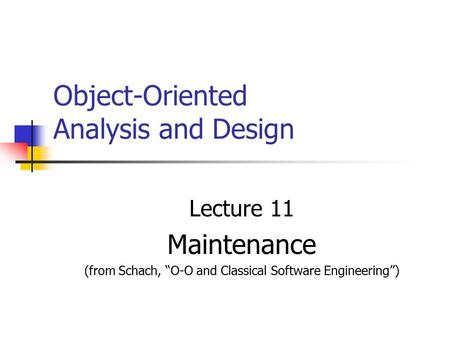 "Object-Oriented Analysis and Design Lecture 11 Maintenance (from Schach, ""O-O and Classical Software Engineering"")"