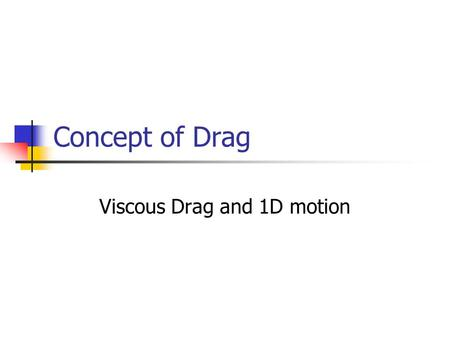 Concept of Drag Viscous Drag and 1D motion. Concept of Drag Drag is the retarding force exerted on a moving body in a fluid medium It does not attempt.