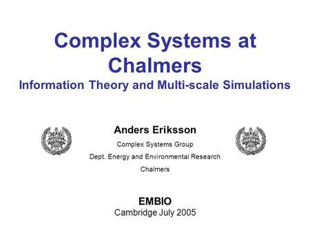 Anders Eriksson Complex Systems Group Dept. Energy and Environmental Research Chalmers EMBIO Cambridge July 2005 Complex Systems at Chalmers Information.