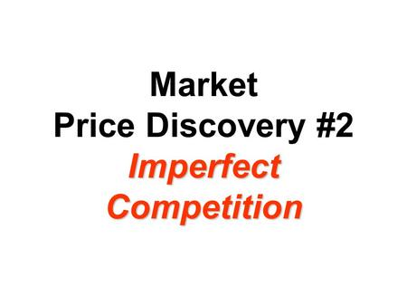 Imperfect Competition Market Price Discovery #2 Imperfect Competition.