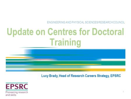 1 Update on Centres for Doctoral Training ENGINEERING AND PHYSICAL SCIENCES RESEARCH COUNCIL Lucy Brady, Head of Research Careers Strategy, EPSRC.