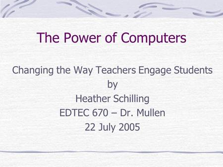 The Power of Computers Changing the Way Teachers Engage Students by Heather Schilling EDTEC 670 – Dr. Mullen 22 July 2005.