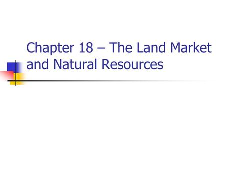 Chapter 18 – The Land Market and Natural Resources.