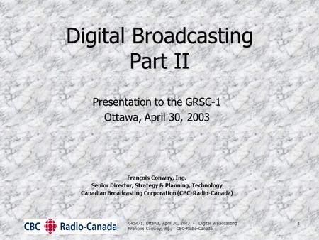 GRSC-1, Ottawa, April 30, 2003 - <strong>Digital</strong> <strong>Broadcasting</strong> Francois Conway, ing., CBC-Radio-Canada 1 <strong>Digital</strong> <strong>Broadcasting</strong> Part II Presentation to the GRSC-1.