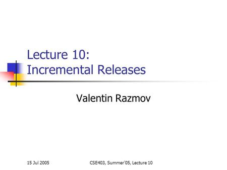15 Jul 2005CSE403, Summer'05, Lecture 10 Lecture 10: Incremental Releases Valentin Razmov.