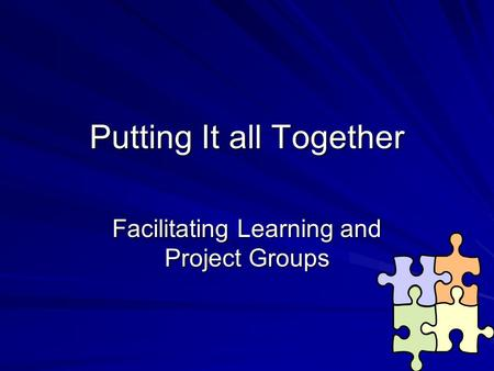 Putting It all Together Facilitating Learning and Project Groups.
