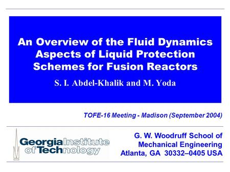 An Overview of the Fluid Dynamics Aspects of Liquid Protection Schemes for Fusion Reactors S. I. Abdel-Khalik and M. Yoda TOFE-16 Meeting - Madison (September.