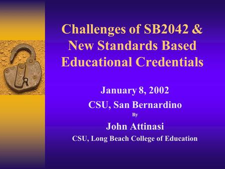 Challenges of SB2042 & New Standards Based Educational Credentials January 8, 2002 CSU, San Bernardino By John Attinasi CSU, Long Beach College of Education.