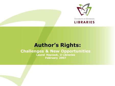 Challenges & New Opportunities Laurel Haycock, U Libraries February 2007 Author's Rights:
