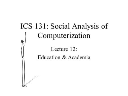ICS 131: Social Analysis of Computerization Lecture 12: Education & Academia.