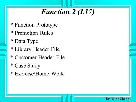 Function 2 (L17) * Function Prototype * Promotion Rules * Data Type * Library Header File * Customer Header File * Case Study * Exercise/Home Work Dr.