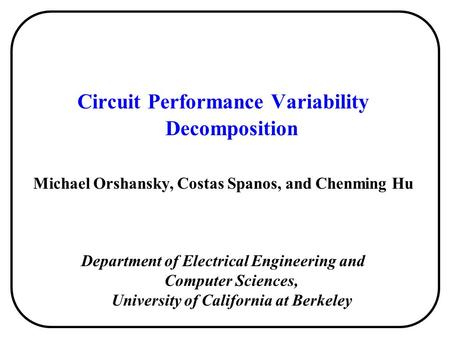Circuit Performance Variability Decomposition Michael Orshansky, Costas Spanos, and Chenming Hu Department of Electrical Engineering and Computer Sciences,
