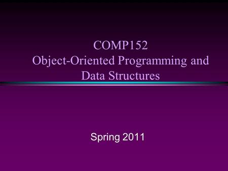 COMP152 Object-Oriented Programming and Data Structures Spring 2011.