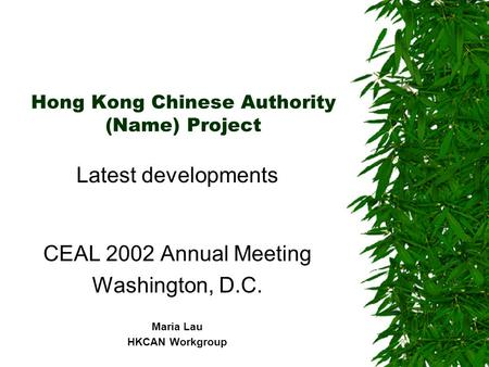 Hong Kong Chinese Authority (Name) Project Latest developments CEAL 2002 Annual Meeting Washington, D.C. Maria Lau HKCAN Workgroup.