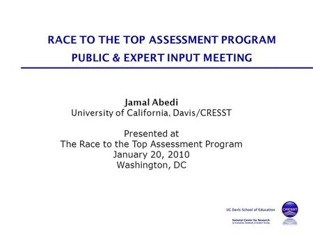 Jamal Abedi University of California, Davis/CRESST Presented at The Race to the Top Assessment Program January 20, 2010 Washington, DC RACE TO THE TOP.