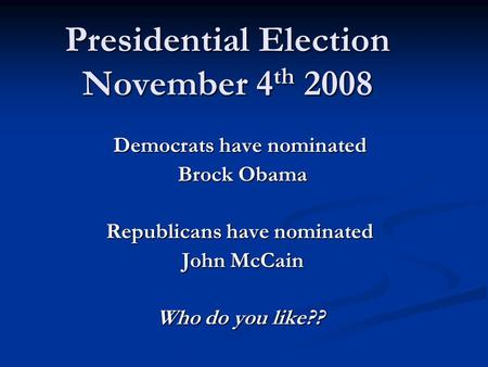 Presidential Election November 4 th 2008 Democrats have nominated Brock Obama Brock Obama Republicans have nominated John McCain John McCain Who do you.