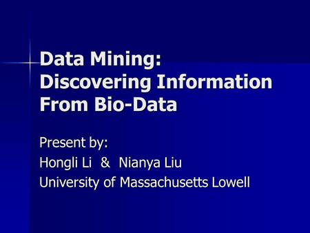 Data Mining: Discovering Information From Bio-Data Present by: Hongli Li & Nianya Liu University of Massachusetts Lowell.