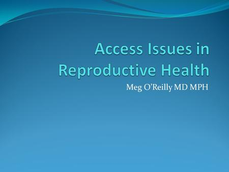 Meg O'Reilly MD MPH. Objectives Review a range of reasons an individual might have difficulties obtaining a full range of reproductive health care services.