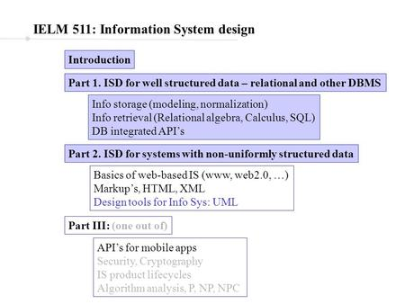 IELM 511: Information System design Introduction Part 1. ISD for well structured data – relational and other DBMS Part 2. ISD for systems with non-uniformly.