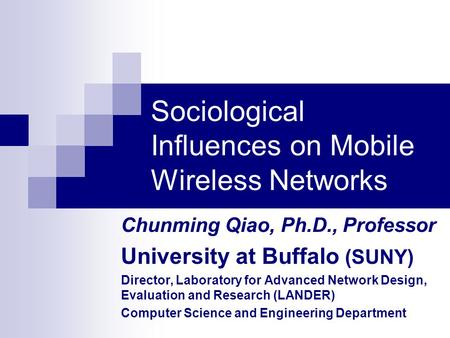 Sociological Influences on Mobile Wireless Networks Chunming Qiao, Ph.D., Professor University at Buffalo (SUNY) Director, Laboratory for Advanced Network.