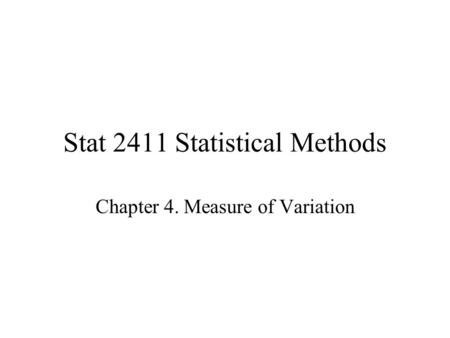 Stat 2411 Statistical Methods Chapter 4. Measure of Variation.